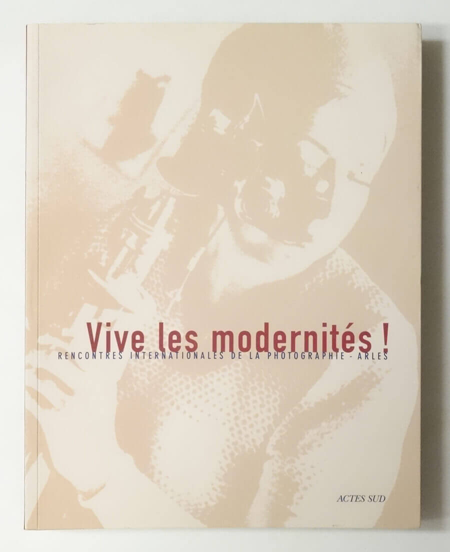 Vive les MODERNITES!: RENCONTRES INTERNATIONALES DE LA PHOTOGRAPHIE ARLES