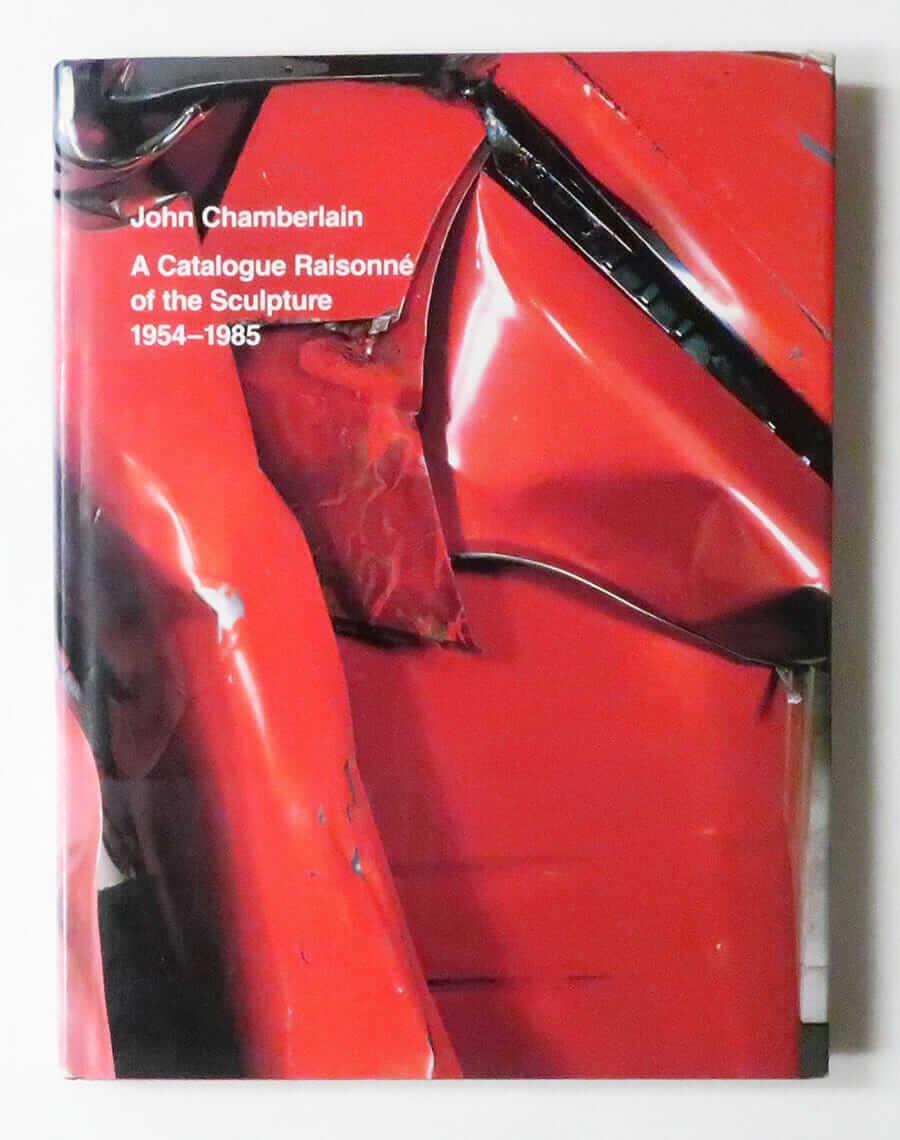 John Chamberlain A Catalogue Raisonné of the Sculpture 1954-1985