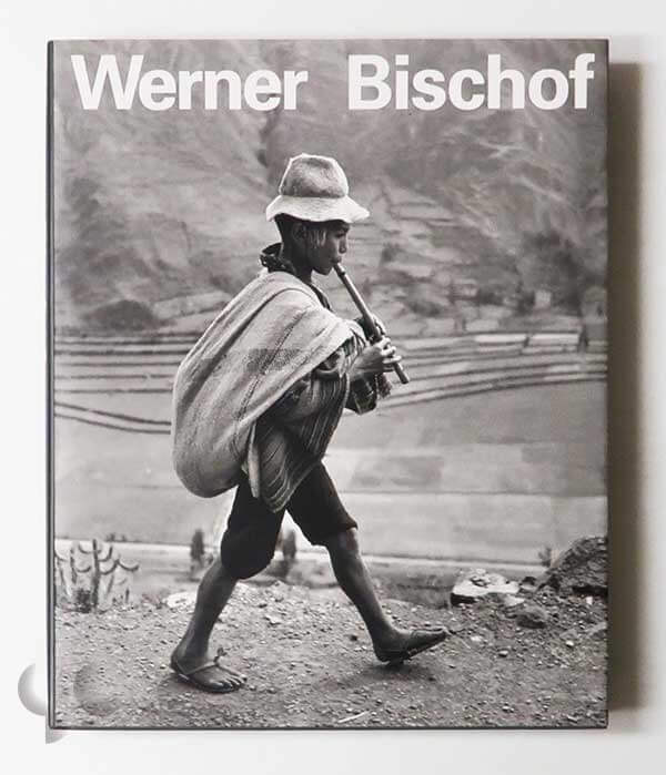 Werner Bischof His Life and Work 1916-1954